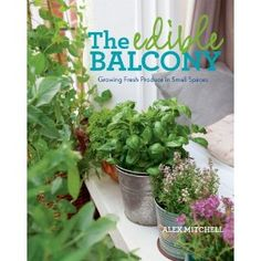 The Edible Balcony: Growing Fresh Produce in Small Spaces. You don't need a sprawling backyard or spacious raised beds to grow delicious fruits, vegetables, and herbs of your own. In The Edible Balcony, longtime urban gardener Alex Mitchell shows how to transform whatever space you have, from a balcony or rooftop to a fire escape or window box, into a profusion of fresh, seasonal produce.