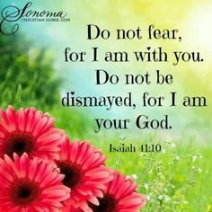 Do not fear, for I am with you. Do not be dismayed, for I am your God. - Isaiah 41:10