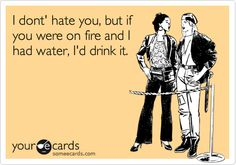I dont' hate you, but if you were on fire and I had water, I'd drink it.