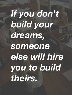 If you don't build your dreams, someone else will hire you to build theirs - Steve Jobs