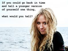 If you could go back in time and tell a younger version of yourself one thing, what would you tell?