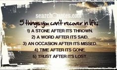 5 things you can't recover in life; 1) A stone after its thrown. 2) A word after its said. 3) An occasion after its missed. 4) Time after it...