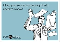 Funny Breakup Ecard: Now you're just somebody that I used to know!