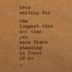 I was waiting for the longest time and then you were there standing in front of me..