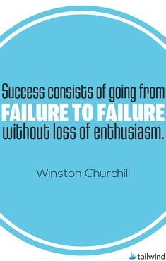 Success consists of going from failure to failure without loss of enthusiasm. --Winston Churchill