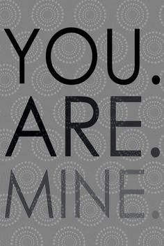 you. are. mine ♥