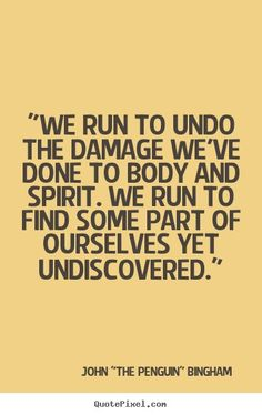 """We run to undo the damage we've done to body and spirit. We run to find some part of ourselves yet undiscovered."" -John ""The Penguin"" Bingham"
