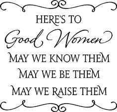 Here's to Good Women. May we Know them. May we be THem and May we raise them !! Amen!