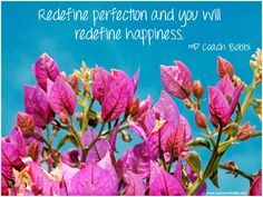 Redefine perfection and you will redefine happiness.  © Ask Coach Bobbi