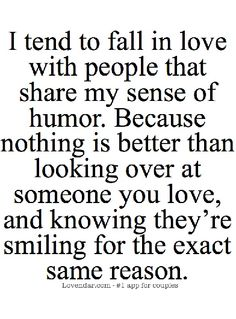 I tend to fall in love with people that share my sense of humor.  Because nothing is better than looking over at someone you love, and knowing they're smiling for the exact same reason.