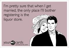 I'm pretty sure that when I get married, the only place I'll bother registering is the liquor store.