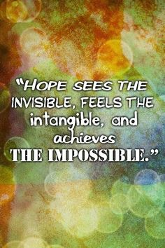 Hope sees the invisible, feels the intangible, and achieves the impossible.