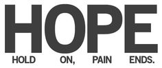 HOPE - hold on, pain ends.