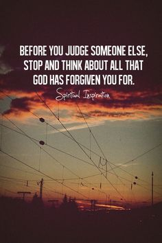 Before you judge someone else, stop and think about all that God has forgiven you for.