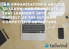 An organization's ability to learn and translate that learning into action rapidly, is the ultimate competitive advantage. -Jack Welch