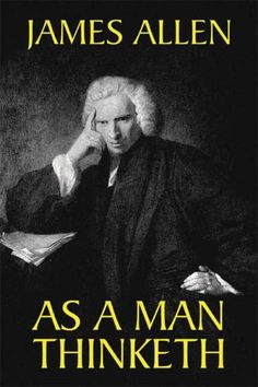 """""""As a man thinketh in his heart, so he is."""" ~James Allen  This book is worth reading over and over again."""