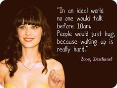 "Love Zooey Deschanel :) ""In an ideal world no one would talk before 10am. People would just hug, because waking up is really hard."""