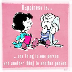 Happiness is one thing to one person, and another thing to another person.