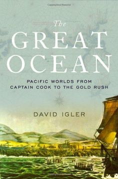 The Great Ocean: Pacific Worlds from Captain Cook to the Gold Rush/David Igler  http://encore.greenvillelibrary.org/iii/encore/record/C__Rb1370286