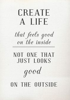 #Create a #life that feels #good on the #inside not one that just looks good on the #outside. #quote #wordstoliveby
