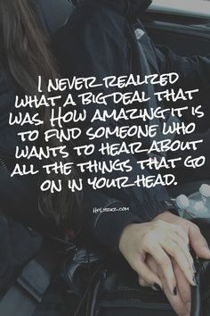 Its amazing though when you find someone who wants to hear absolutely everything and  wants you to be happy everyday no matter if it costs them to drop everything for you, thats when you know there is definitely something special