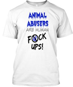 ANIMAL ABUSERS are human F*CK UPS! | Teespring 1 hour left>>>