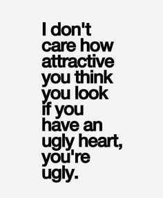 If you have an ugly heart, you're ugly.
