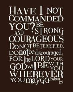 Joshua 1:9 Be Strong and Courageous...for the Lord Your God will be with you wherever you may go.