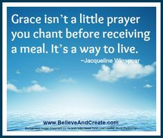 """Grace isn't a little prayer you chant before receiving a meal.  It's a way to live.""  ~ Jacqueline Winspear    www.BelieveAndCreate.com"