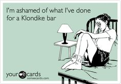 I'm ashamed of what I've done for a Klondike bar.
