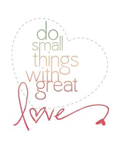 life motto, remember this, do small things, alway, mother teresa quotes, a tattoo, desktop wallpapers, love quotes, printabl