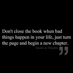 One of my personal favorite sayings. Turn that page and close that chapter, there are too many more new stories to be told and wonderful memories to make.Your past, pain and any negativity does not define you now, leave it in the past and open yourself up to the good things you deserve :)