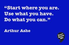 Start where you are. Use what you have. Do what you can. - Arthur Ashe #quote