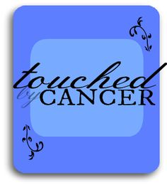 Touched by Cancer - A series on dealing with it, helping friends through it, and preventing it
