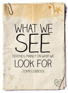"""What we see is mainly what we look for."" John Lubbock"
