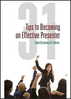 31 Tips to Becoming An Effective Presenter By Frank S. Adamo ~