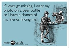 Funny Friendship Ecard: If I ever go missing, I want my photo on a beer bottle so I have a chance of my friends finding me.