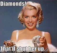 Diamonds! That'll shut her up.
