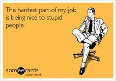 the hardest part of my job, life, stupid job, be nice to stupid people, office humor