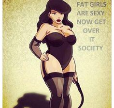 Kind of risqué...but it's true! Fat girls are just as attractive as skinny or muscular girls!