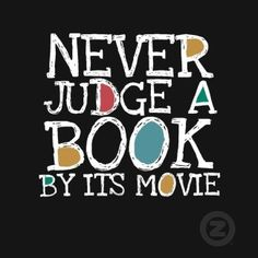 """""""Never judge a book by its movie"""""""