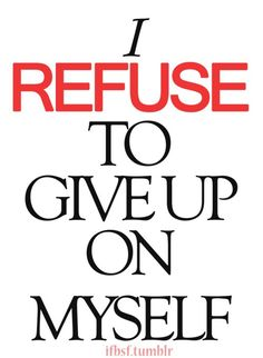 I refuse to give up on myself