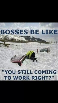 Bosses be like...You still coming to work right?