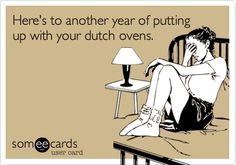 Funny Anniversary Ecard: Here's to another year of putting up with your dutch ovens.