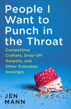 People I Want to Punch in the Throat: Competitive Crafters, Drop-Off Despots, and Other Suburban Scourges is COMING! #funnybook #backtoschool