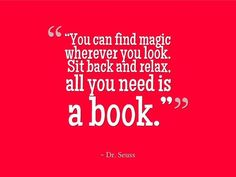 """""""You can find magic wherever you look. Sit back and relax, all you need is a book."""" Dr. Seuss"""