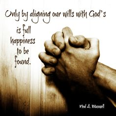 """""""Only by aligning our wills with God's is full happiness to be found."""" -Neal A. Maxwell http://aboutmormons.org/1311/mormon-hymns-i-believe-in-christ Happiness, Prayer, God"""