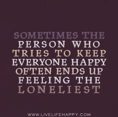 Sometimes the person who tries to keep everyone happy often ends up feeling the loneliest.