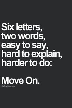 Six letters, two words, easy to say, hard to explain, and harder to do: Move On.