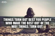 Things turn out best for people who make the best out of the way things turn out.
